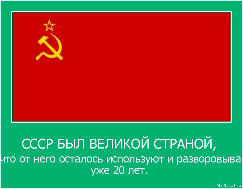 СССР БЫЛ ВЕЛИКОЙ СТРАНОЙ,  то что от него осталось используют и разворовывают уже 20 лет.