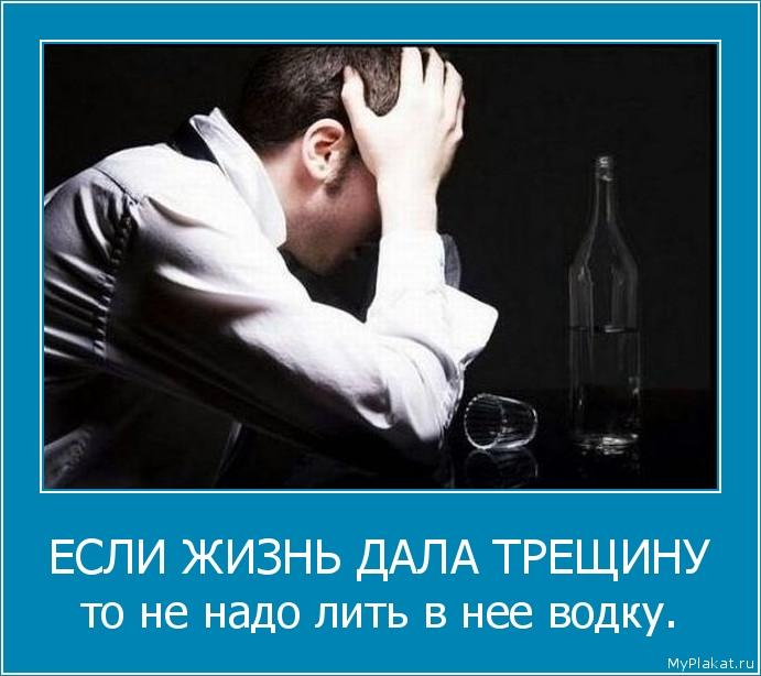 ЕСЛИ ЖИЗНЬ ДАЛА ТРЕЩИНУ то не надо лить в нее водку.