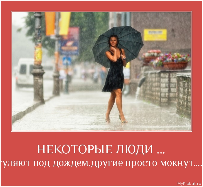 НЕКОТОРЫЕ ЛЮДИ ... гуляют под дождем,другие просто мокнут....