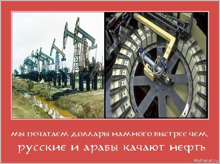 МЫ ПЕЧАТАЕМ ДОЛЛАРЫ НАМНОГО БЫСТРЕЕ ЧЕМ,  русские и арабы качают нефть
