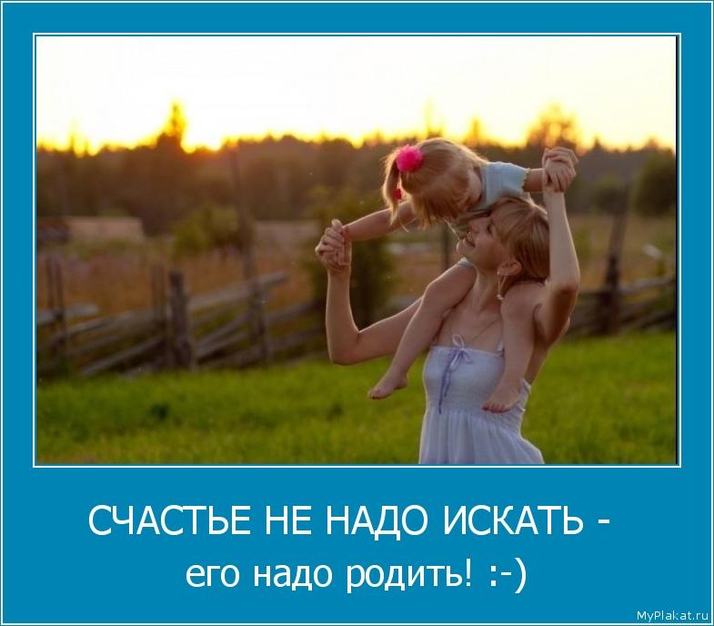 СЧАСТЬЕ НЕ НАДО ИСКАТЬ -  его надо родить! :-)