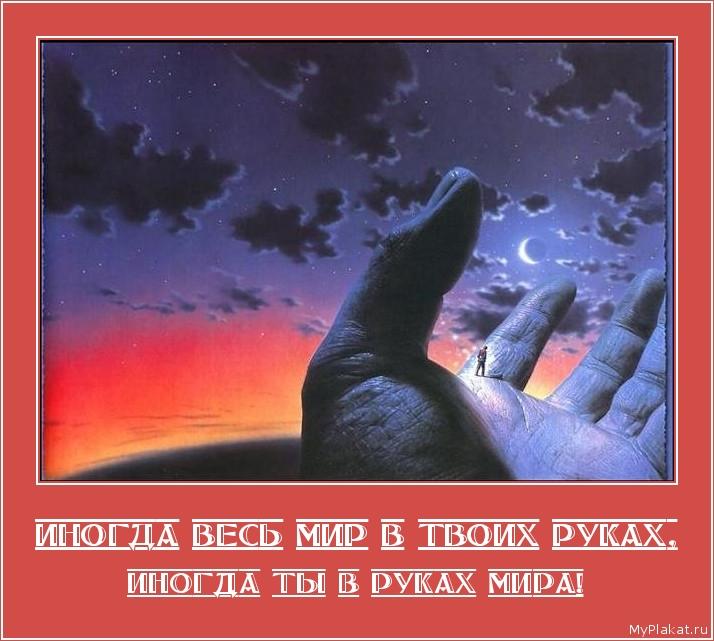 ИНОГДА ВЕСЬ МИР В ТВОИХ РУКАХ, иногда ты в руках мира!