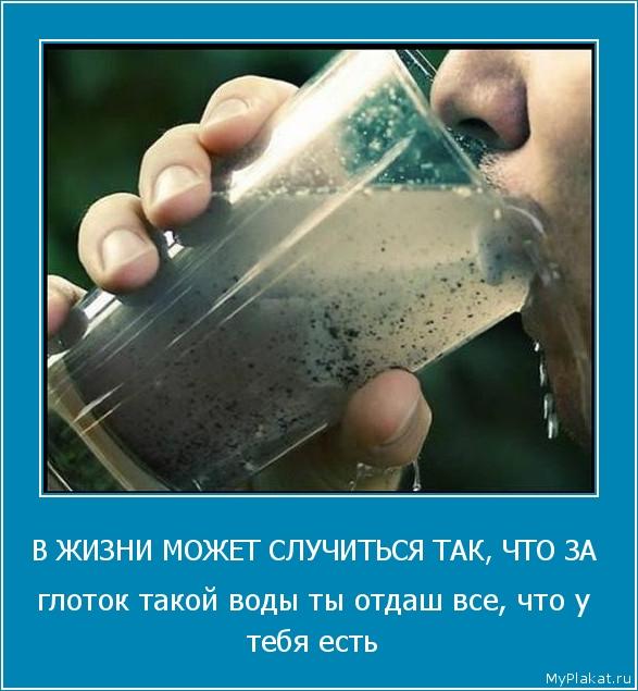 В ЖИЗНИ МОЖЕТ СЛУЧИТЬСЯ ТАК, ЧТО ЗА  глоток такой воды ты отдаш все, что у тебя есть