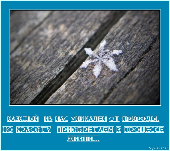 КАЖДЫЙ  ИЗ НАС УНИКАЛЕН ОТ ПРИРОДЫ,  но красоту  приобретаем в процессе жизни...