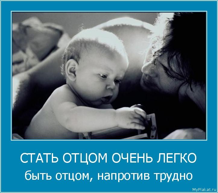 СТАТЬ ОТЦОМ ОЧЕНЬ ЛЕГКО быть отцом, напротив трудно