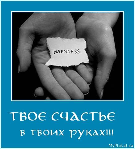 ТВОЕ СЧАСТЬЕ   в твоих руках!!!