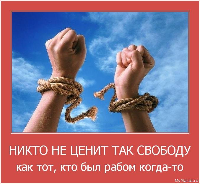 НИКТО НЕ ЦЕНИТ ТАК СВОБОДУ как тот, кто был рабом когда-то