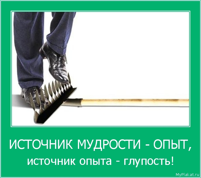 ИСТОЧНИК МУДРОСТИ - ОПЫТ, источник опыта - глупость!