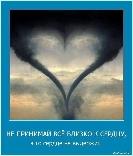 НЕ ПРИНИМАЙ ВСЁ БЛИЗКО К СЕРДЦУ, а то сердце не выдержит.