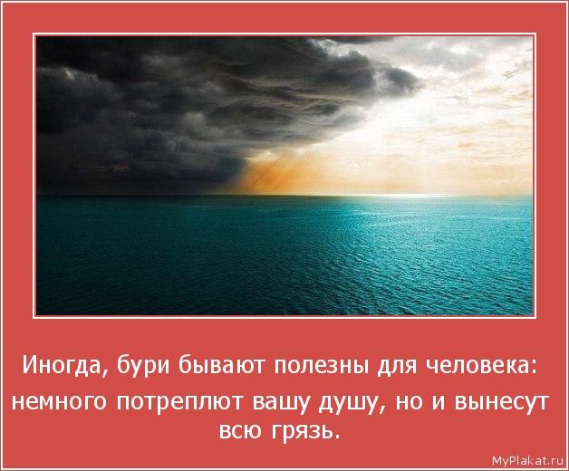 Иногда, бури бывают полезны для человека:  немного потреплют вашу душу, но и вынесут всю грязь.