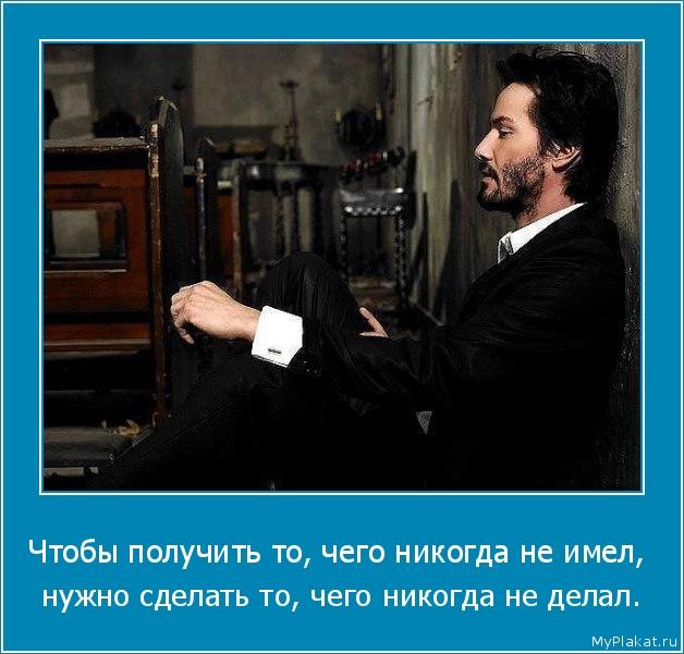 Чтобы получить то, чего никогда не имел,  нужно сделать то, чего никогда не делал.