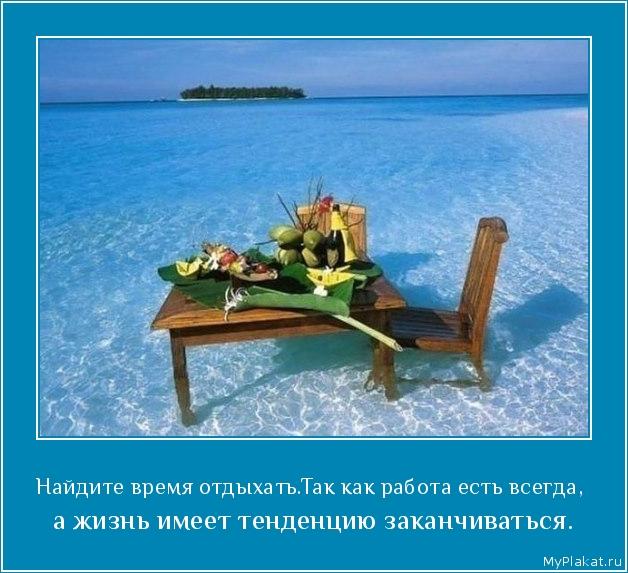 Найдите время отдыхать.Так как работа есть всегда,  а жизнь имеет тенденцию заканчиваться.