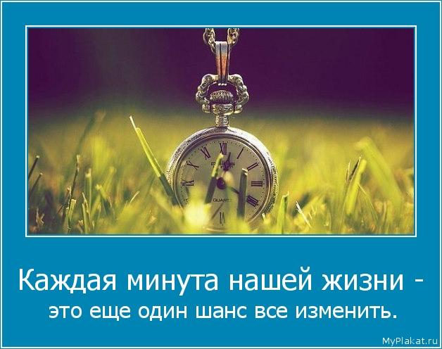 Каждая минута нашей жизни -  это ещё один шанс всё изменить.