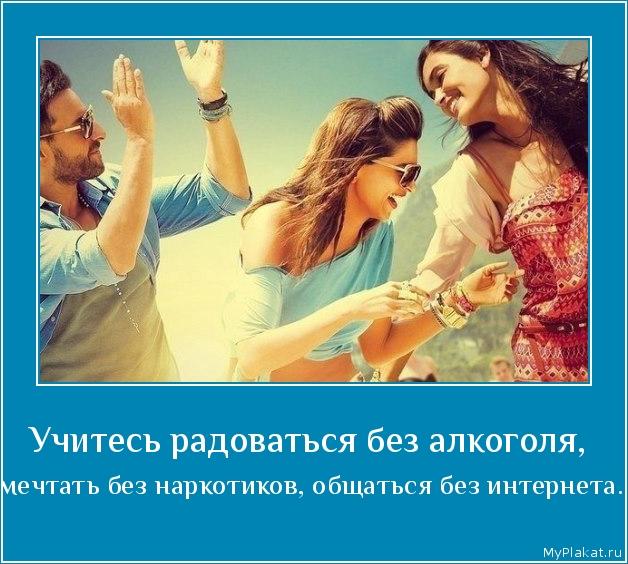 Учитесь радоваться без алкоголя,  мечтать без наркотиков, общаться без интернета.