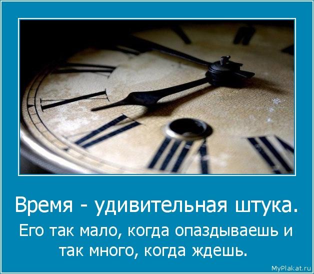 Время - удивительная штука.  Его так мало, когда опаздываешь и так много, когда ждешь.