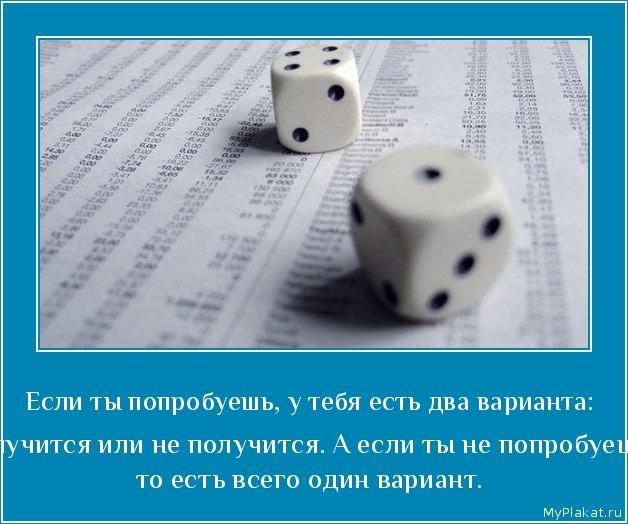 Если ты попробуешь, у тебя есть два варианта:  получится или не получится. А если ты не попробуешь, то есть всего один вариант.