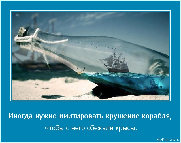 Иногда нужно имитировать крушение корабля,  чтобы с него сбежали крысы.