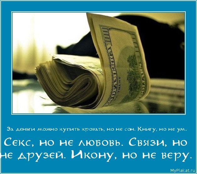 За деньги можно купить кровать, но не сон. Книгу, но не ум.  Секс, но не любовь. Связи, но не друзей. Икону, но не веру.