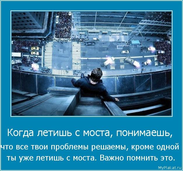 Когда летишь с моста, понимаешь,  что все твои проблемы решаемы, кроме одной  ты уже летишь с моста. Важно помнить это.