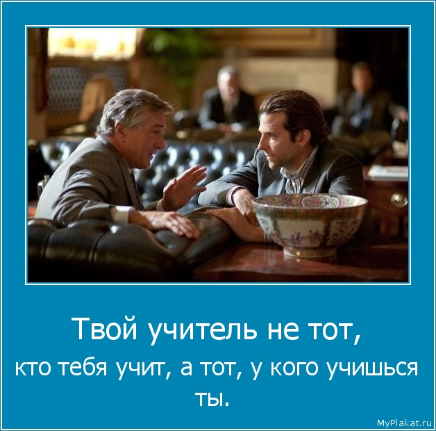 Твой учитель не тот,  кто тебя учит, а тот, у кого учишься ты.