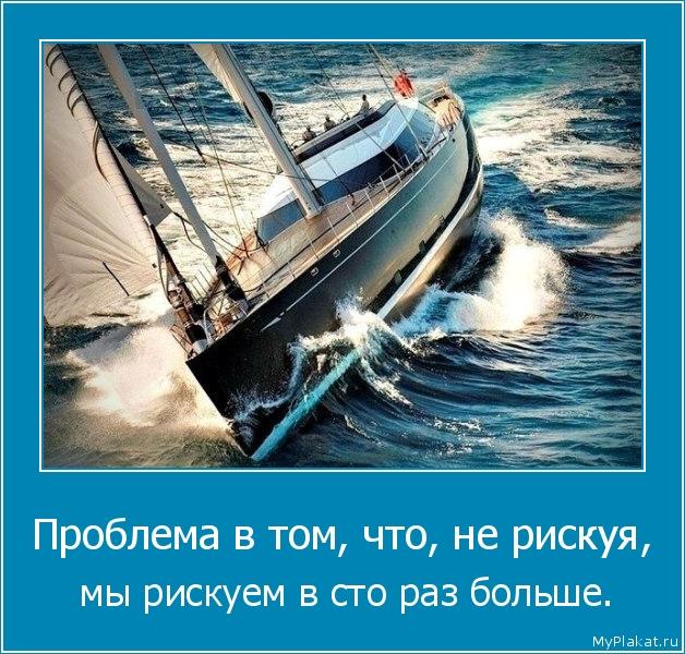 Проблема в том, что, не рискуя,  мы рискуем в сто раз больше.