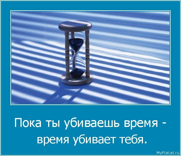 Пока ты убиваешь время -  время убивает тебя.